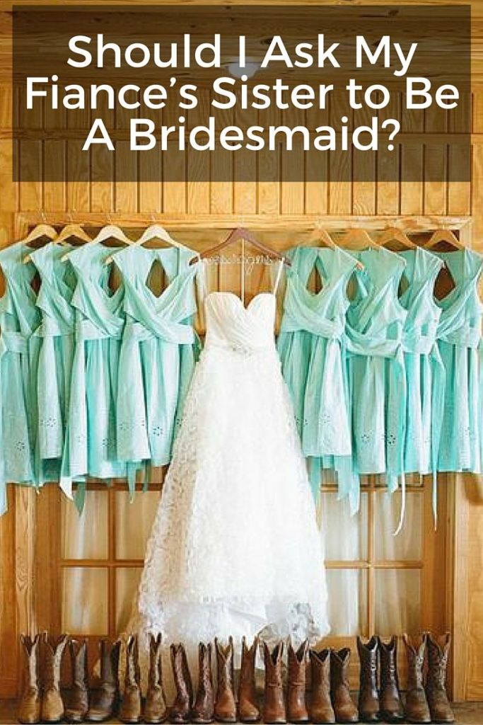 should i ask fiances sister to be bridesmaid