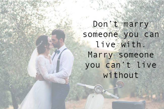Don't marry someone you can live with. Marry someone you can't live without.