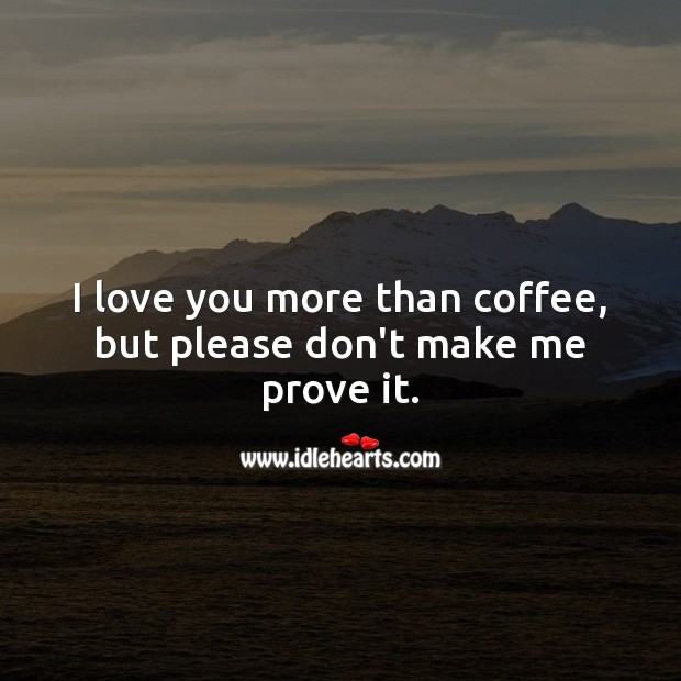 I love you more than coffee, but please don't make me prove it.