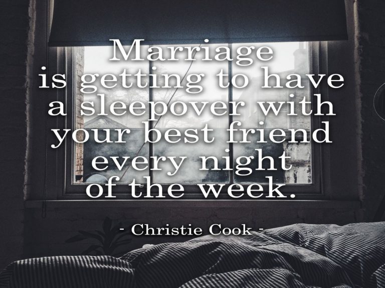 Marriage is getting to have a sleepover with your best friend, every single night of the week.