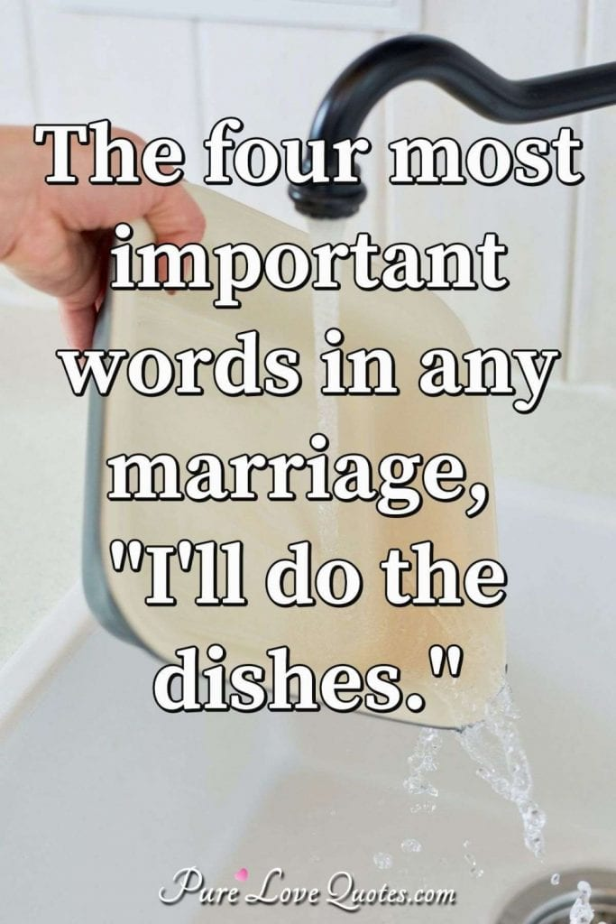 The most important four words for a successful marriage: I'll do the dishes.