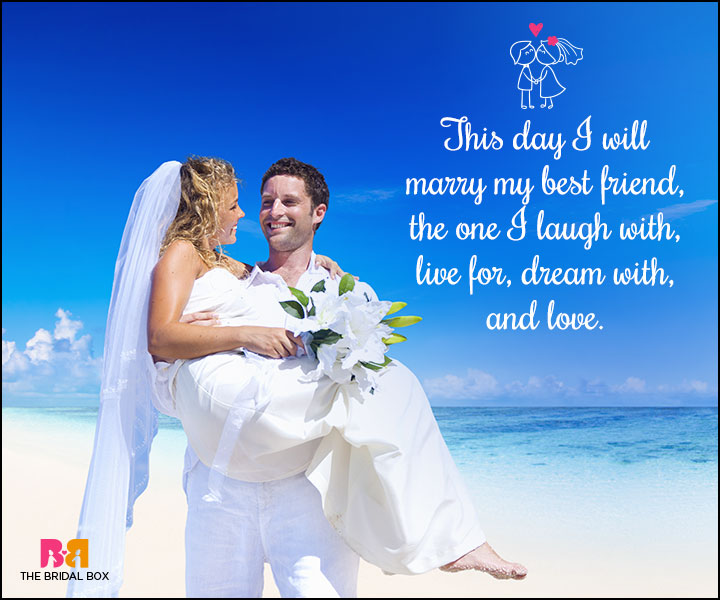This day I will marry my best friend, the one I laugh with, live for, dream with, love.