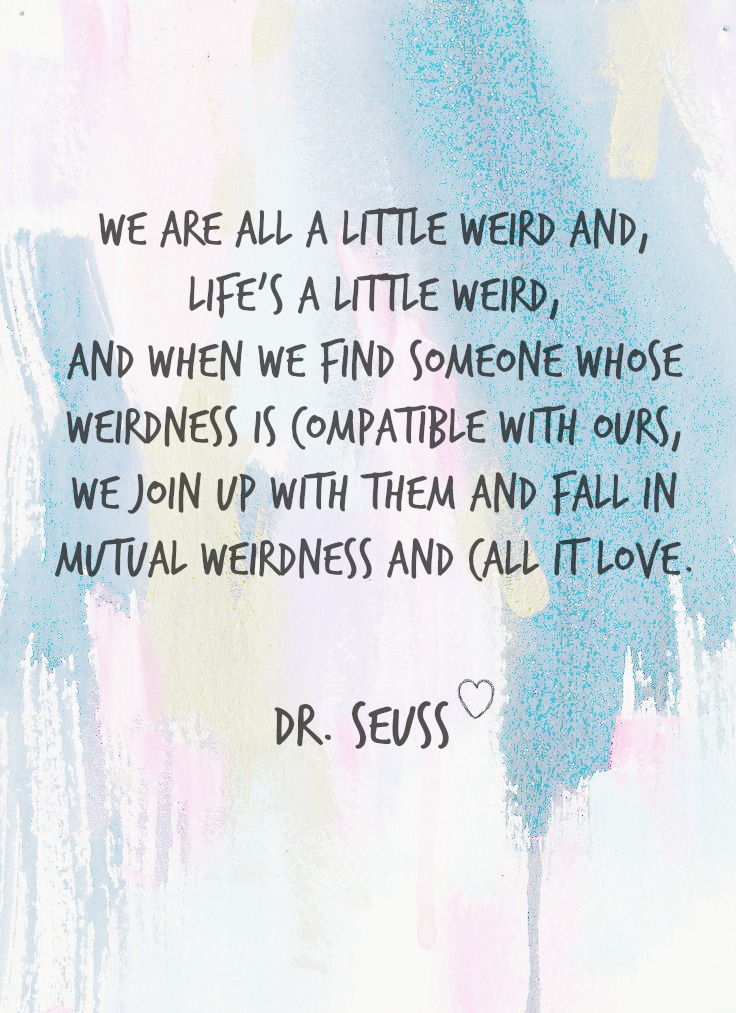 We are all a little weird and life's a little weird. And when we find someone whose weirdness is compatible with ours, we join up with them and fall in mutual weirdness and call it love.